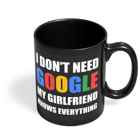 I Dont Need Google, My Girlfriend Knows Everything Black Coffee Mug Online India