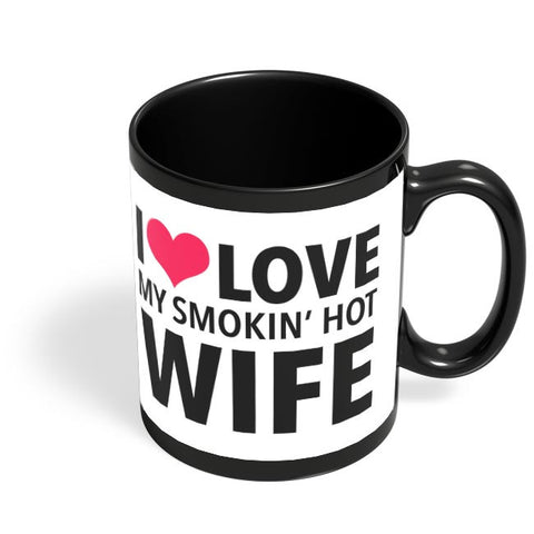 I Love My Smoking Hot Wife | Typography Illustration Black Coffee Mug Online India