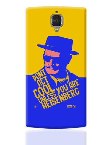 Don't Act Cool Unlike You are Heisenberg Breaking Bad OnePlus 3 Cover Online India