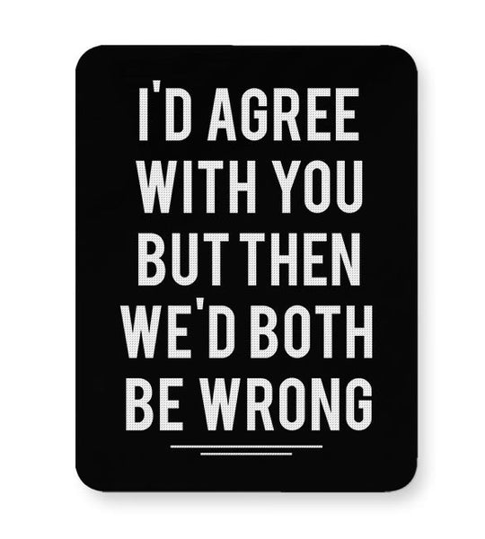 Id, Agree, With, You, But, Then, We'D, Both, Be, Wrong, Disobey, Friends, Family, Relationships, Mousepad Online India