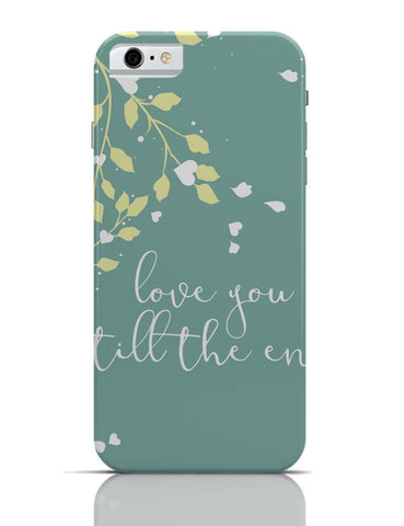 iPhone 6/6S Covers & Cases | Love You Till The End iPhone 6 Case Online India