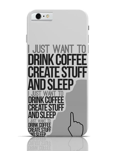 Drink Coffee Create Stuff And Sleep iPhone 6 6S Covers Cases Online India