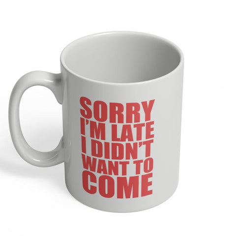 Sorry I'M Late I Didn'T Want To Come Coffee Mug Online India