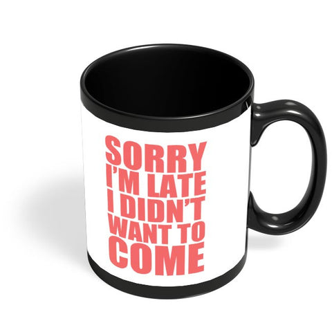 Sorry I'M Late I Didn'T Want To Come Black Coffee Mug Online India