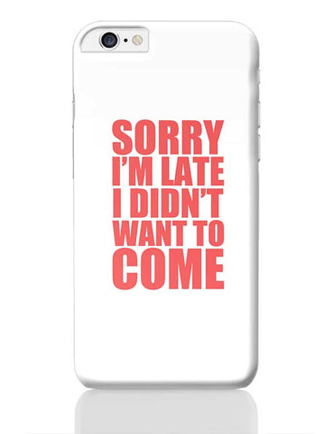 Sorry I'M Late I Didn'T Want To Come iPhone 6 Plus / 6S Plus Covers Cases Online India