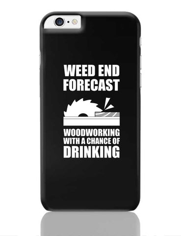 Weed End Woodworking With A Chance Of Drinking iPhone 6 Plus / 6S Plus Covers Cases Online India