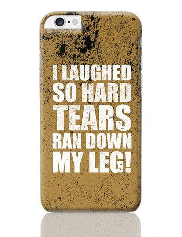 I Laughed So Hard Tears Ran Down My Leg! iPhone 6 Plus / 6S Plus Covers Cases Online India