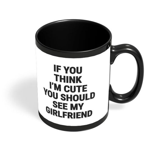 If You Think I'M Cute You Should See My Girlfriend Black Coffee Mug Online India