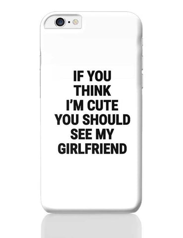 If You Think I'M Cute You Should See My Girlfriend iPhone 6 Plus / 6S Plus Covers Cases Online India