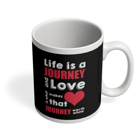 Life Is A Journey And Love Is What Makes That Love Journey Worth White Coffee Mug Online India
