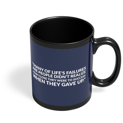 Many Of Life'S Failures Are People Didn'T Realize How Close They Were To Success When They Gave Up. Black Coffee Mug Online India