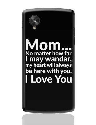 Mom... No Matter How Far I May Wander, My Heart Will Always Be Here With You. I Love You Google Nexus 5 Covers Cases Online India