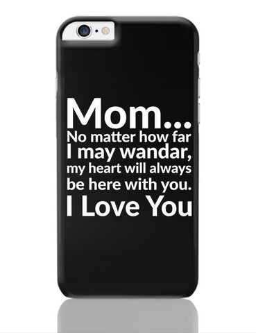 Mom... No Matter How Far I May Wander, My Heart Will Always Be Here With You. I Love You iPhone 6 Plus / 6S Plus Covers Cases Online India