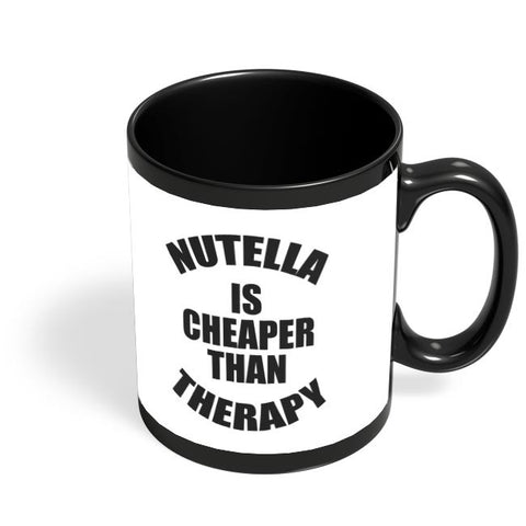 Nutella Is Cheaper Than Therapy Black Coffee Mug Online India