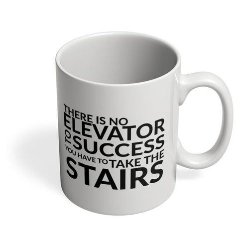 There Is No Elevator To Success You Have To Take The Stairs Coffee Mug Online India