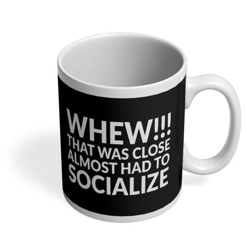 Whew!!! That Was Close Almost Had To Socialize Coffee Mug Online India