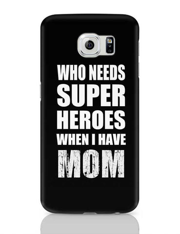 Who Needs Super Hero'S When I Have Mom Samsung Galaxy S6 Covers Cases Online India