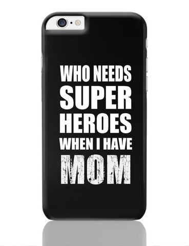 Who Needs Super Hero'S When I Have Mom iPhone 6 Plus / 6S Plus Covers Cases Online India