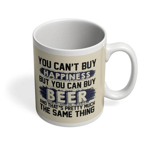You Can'T Buy Happiness But You Can Buy Beer And That'S Pretty Much The Same Thing Coffee Mug Online India