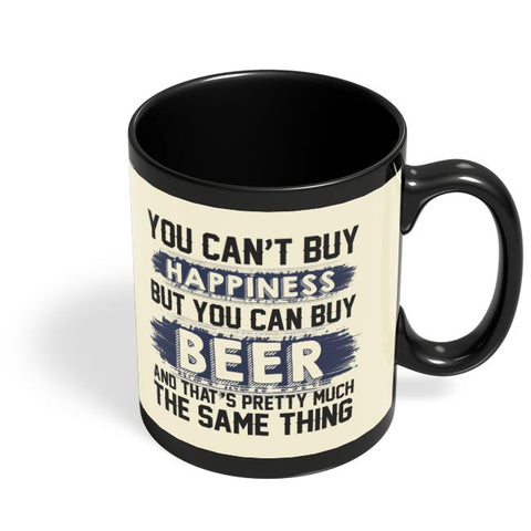 You Can'T Buy Happiness But You Can Buy Beer And That'S Pretty Much The Same Thing Black Coffee Mug Online India