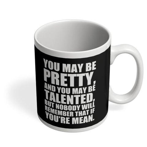 You May Be Pretty, And You May Be Talented, But Nobody Will Remember That If You'Re Mean. Coffee Mug Online India
