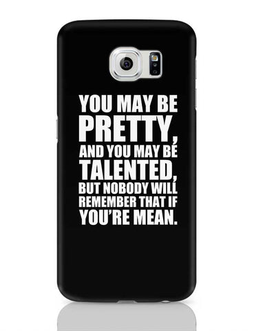 You May Be Pretty, And You May Be Talented, But Nobody Will Remember That If You'Re Mean. Samsung Galaxy S6 Covers Cases Online India