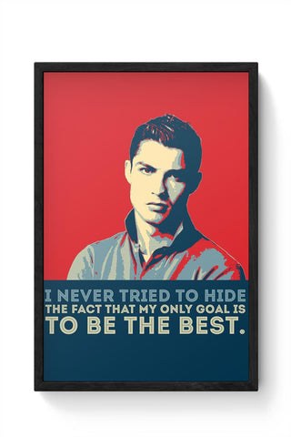 i never tried to hide the fact that my only goal is to be the best. Cristiano Ronaldo Framed Poster Online India
