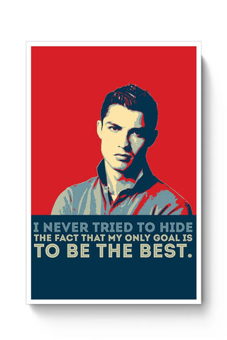 i never tried to hide the fact that my only goal is to be the best. Cristiano Ronaldo Poster Online India