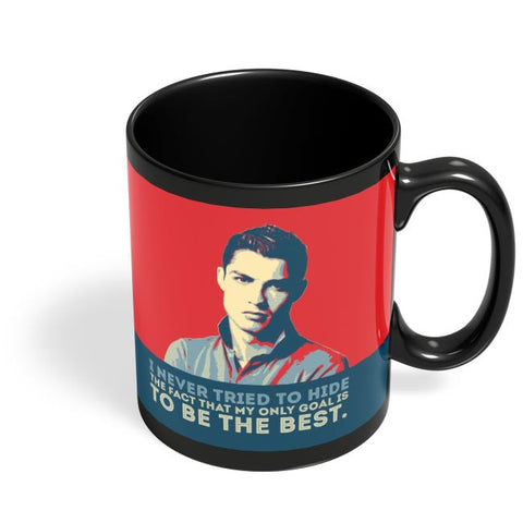 i never tried to hide the fact that my only goal is to be the best. Cristiano Ronaldo Black Coffee Mug Online India
