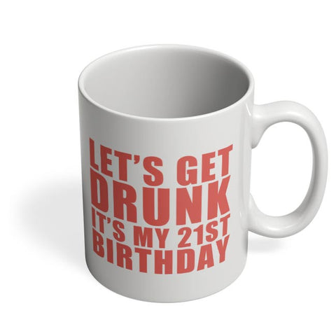 let's get drunk it's my 21st birthday Coffee Mug Online India