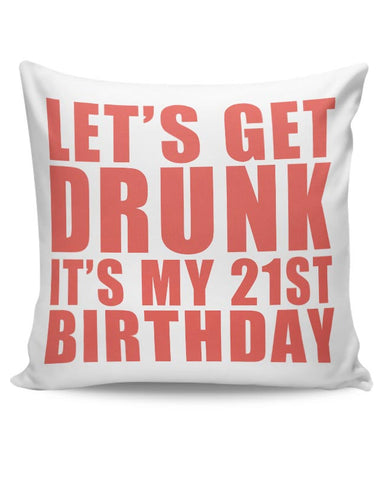 let's get drunk it's my 21st birthday Cushion Cover Online India
