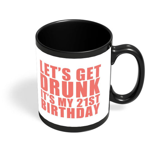 let's get drunk it's my 21st birthday Black Coffee Mug Online India