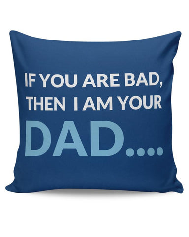 if you are bad then i am your dad. Cushion Cover Online India