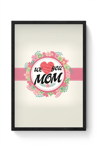 We Love You Mom Mothers Day Special  Framed Poster Online India