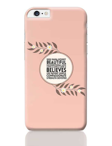MUM MAMA MOMMY BEAUTIFUL UNCONDITIONAL LOVE  LOVE U LOVE U LOVE U BELIEVES LIFE PATIENT GENTLE COMPASSIONATE STRENGTH DEVOTED iPhone 6 Plus / 6S Plus Covers Cases Online India