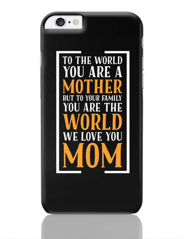 TO THE WORLD YOU ARE A MOTHER BUT TO YOUR FAMILY WORLD WE LOVE YOU MOM iPhone 6 Plus / 6S Plus Covers Cases Online India