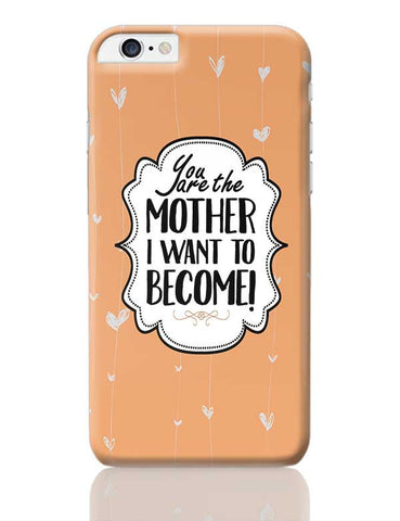 YOU ARE THE MOTHER I WANT TO BECOME iPhone 6 Plus / 6S Plus Covers Cases Online India