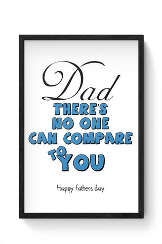 DAD THERE'S NO ONE CAN COMPARE TO YOU happy frathers day Framed Poster Online India