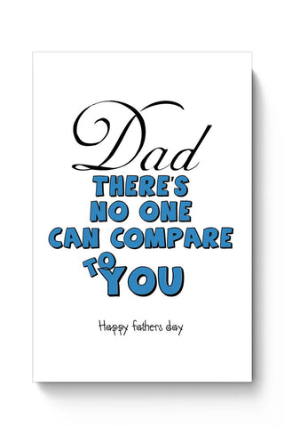 DAD THERE'S NO ONE CAN COMPARE TO YOU happy frathers day Poster Online India