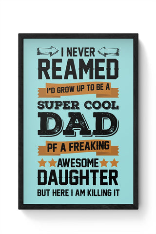 I NEVER REAMED I'D GROW UP TO BE A SUPER COOL DAD OF A FREAKING AWESOME DAUGHTER BUT HERE  I AM KILLING IT Framed Poster Online India