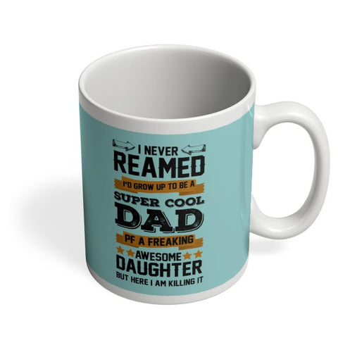 I NEVER REAMED I'D GROW UP TO BE A SUPER COOL DAD OF A FREAKING AWESOME DAUGHTER BUT HERE  I AM KILLING IT Coffee Mug Online India