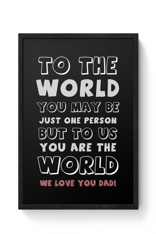 TO THE WORLD YOU MAY BE JUST ONE PERSON BUT TO US YOU ARE THE WORLD WE LOVE YOU DAD Framed Poster Online India