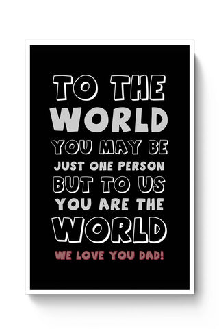 TO THE WORLD YOU MAY BE JUST ONE PERSON BUT TO US YOU ARE THE WORLD WE LOVE YOU DAD Poster Online India