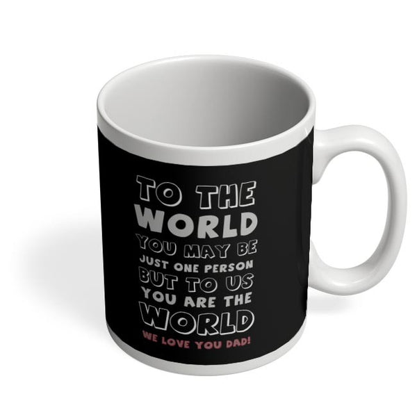 TO THE WORLD YOU MAY BE JUST ONE PERSON BUT TO US YOU ARE THE WORLD WE LOVE YOU DAD Coffee Mug Online India
