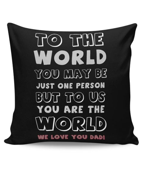 TO THE WORLD YOU MAY BE JUST ONE PERSON BUT TO US YOU ARE THE WORLD WE LOVE YOU DAD Cushion Cover Online India