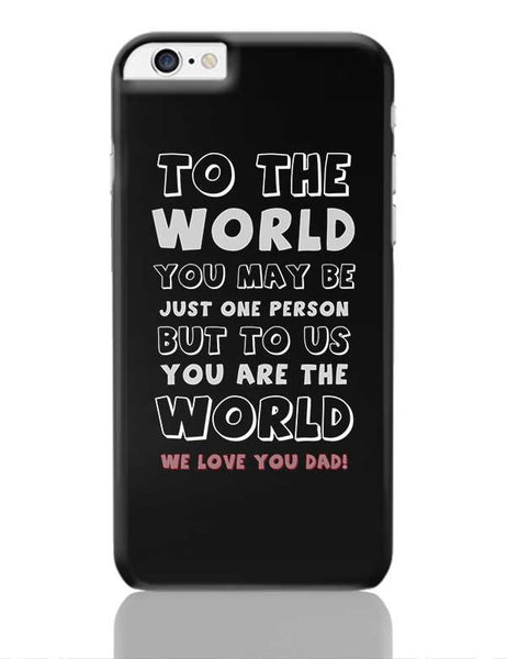 TO THE WORLD YOU MAY BE JUST ONE PERSON BUT TO US YOU ARE THE WORLD WE LOVE YOU DAD iPhone 6 Plus / 6S Plus Covers Cases Online India