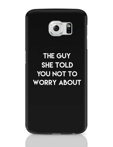 The Guy she told you not to worry about Samsung Galaxy S6 Covers Cases Online India