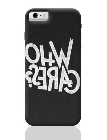 WHO CARES?? iPhone 6 / 6S Covers Cases