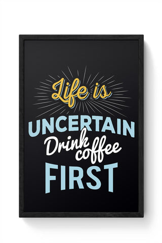 Life is Uncertain Drink Coffee First Framed Poster Online India