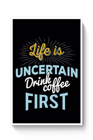 Buy Life is Uncertain Drink Coffee First Poster